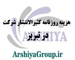 هزینه روزنامه کثیرالانتشار شرکت در تبریز